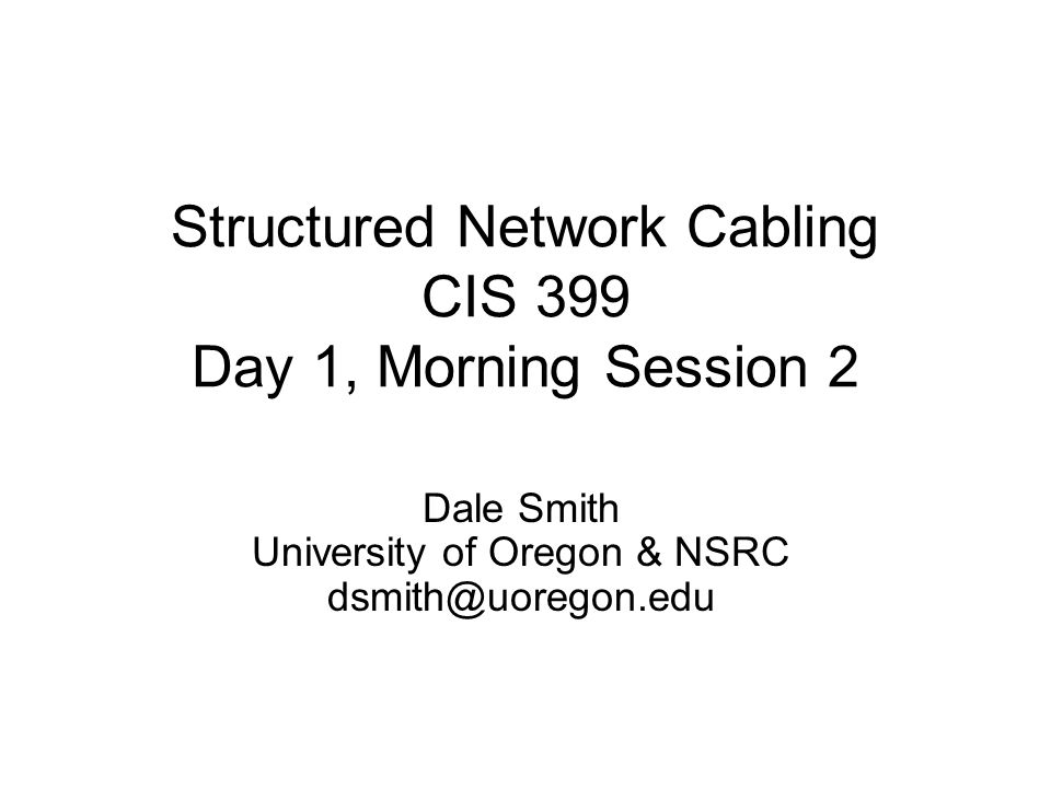 Structured Network Cabling CIS 399 Day 1, Morning Session 2 Dale Smith University of Oregon & NSRC dsmith@uoregon.edu