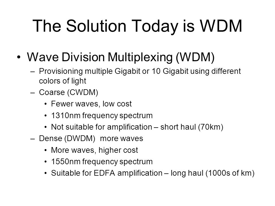 The Solution Today is WDM Wave Division Multiplexing (WDM) –Provisioning multiple Gigabit or 10 Gigabit using different colors of light –Coarse (CWDM) Fewer waves, low cost 1310nm frequency spectrum Not suitable for amplification – short haul (70km) –Dense (DWDM) more waves More waves, higher cost 1550nm frequency spectrum Suitable for EDFA amplification – long haul (1000s of km)