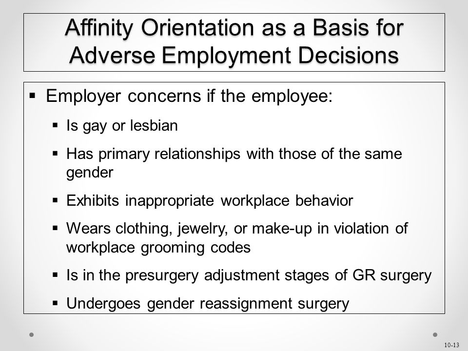 10-13 Affinity Orientation as a Basis for Adverse Employment Decisions  Employer concerns if the employee:  Is gay or lesbian  Has primary relationships with those of the same gender  Exhibits inappropriate workplace behavior  Wears clothing, jewelry, or make-up in violation of workplace grooming codes  Is in the presurgery adjustment stages of GR surgery  Undergoes gender reassignment surgery