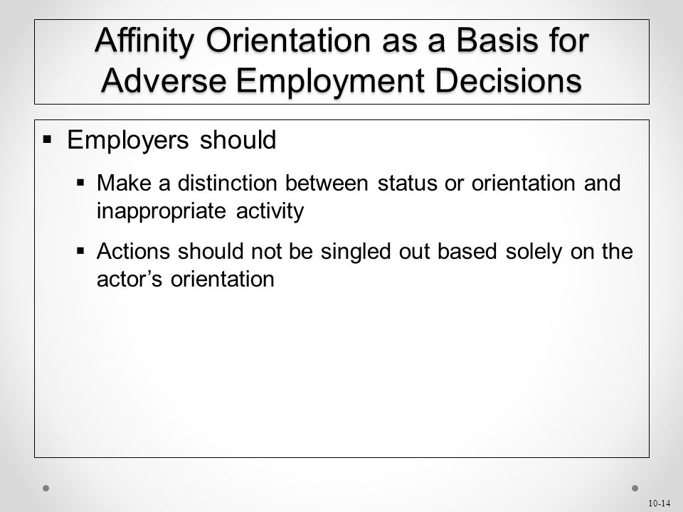 10-14 Affinity Orientation as a Basis for Adverse Employment Decisions  Employers should  Make a distinction between status or orientation and inappropriate activity  Actions should not be singled out based solely on the actor's orientation