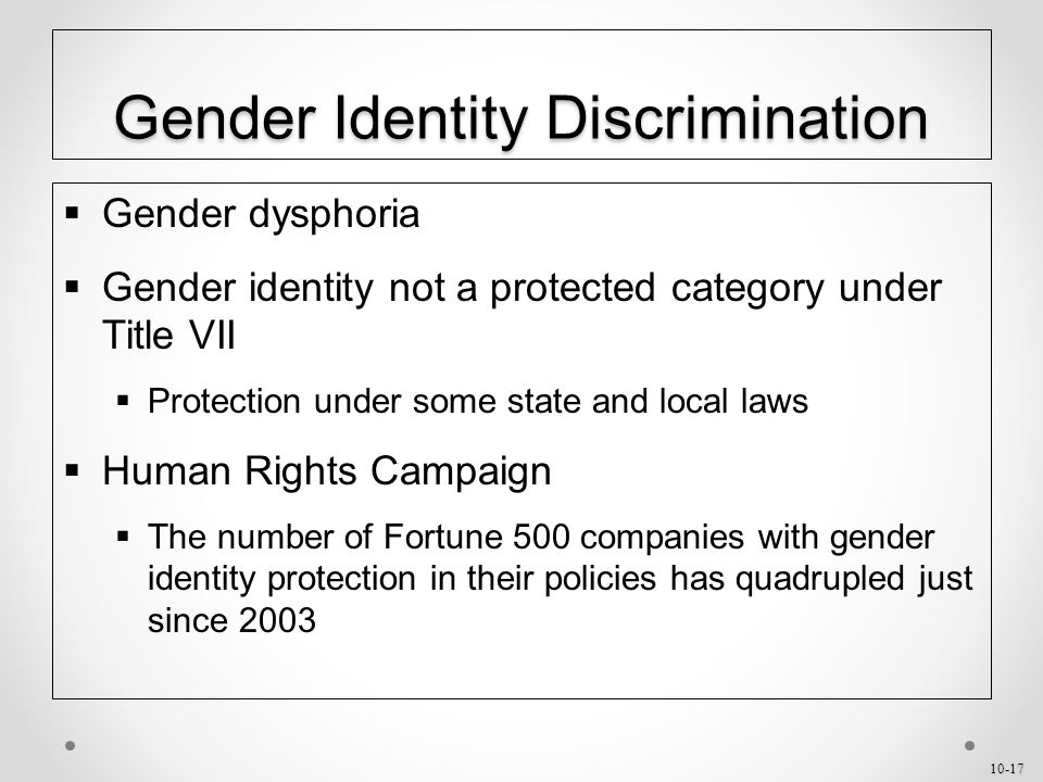 10-17 Gender Identity Discrimination  Gender dysphoria  Gender identity not a protected category under Title VII  Protection under some state and local laws  Human Rights Campaign  The number of Fortune 500 companies with gender identity protection in their policies has quadrupled just since 2003