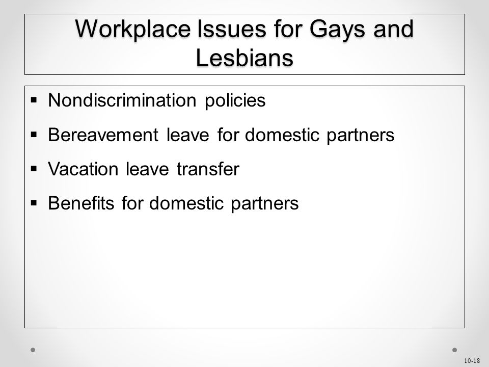 10-18 Workplace Issues for Gays and Lesbians  Nondiscrimination policies  Bereavement leave for domestic partners  Vacation leave transfer  Benefits for domestic partners