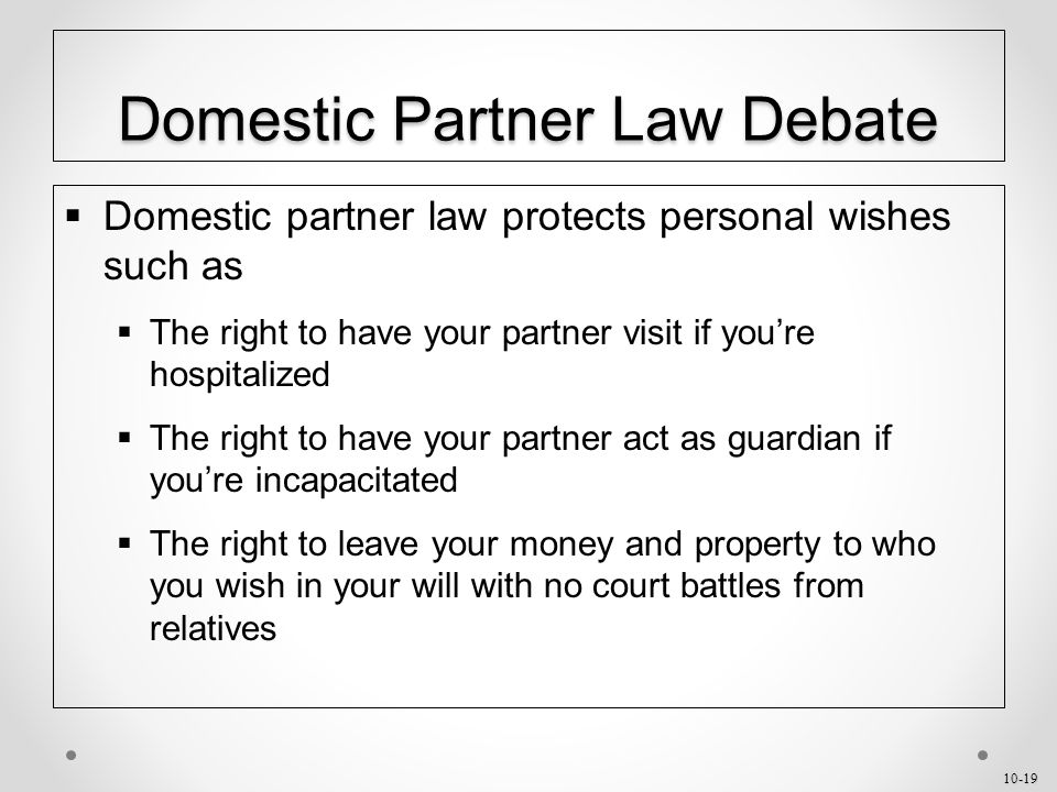 10-19 Domestic Partner Law Debate  Domestic partner law protects personal wishes such as  The right to have your partner visit if you're hospitalized  The right to have your partner act as guardian if you're incapacitated  The right to leave your money and property to who you wish in your will with no court battles from relatives