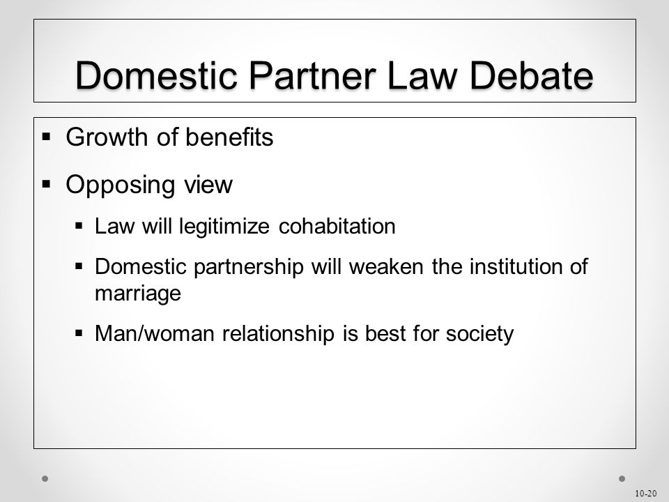 10-20 Domestic Partner Law Debate  Growth of benefits  Opposing view  Law will legitimize cohabitation  Domestic partnership will weaken the institution of marriage  Man/woman relationship is best for society