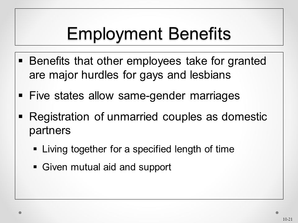 10-21 Employment Benefits  Benefits that other employees take for granted are major hurdles for gays and lesbians  Five states allow same-gender marriages  Registration of unmarried couples as domestic partners  Living together for a specified length of time  Given mutual aid and support