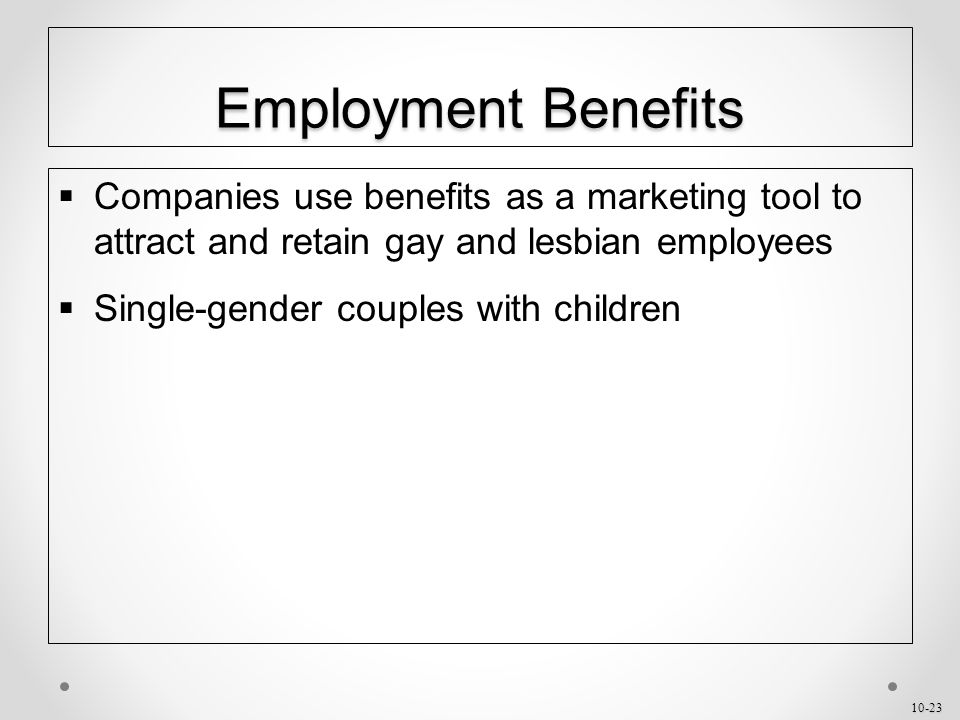 10-23 Employment Benefits  Companies use benefits as a marketing tool to attract and retain gay and lesbian employees  Single-gender couples with children