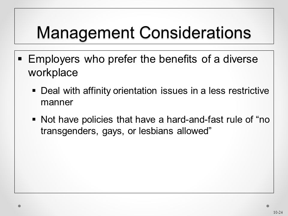 10-24 Management Considerations  Employers who prefer the benefits of a diverse workplace  Deal with affinity orientation issues in a less restrictive manner  Not have policies that have a hard-and-fast rule of no transgenders, gays, or lesbians allowed