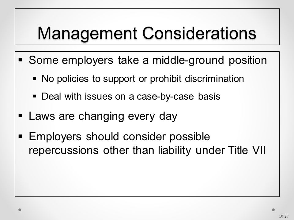 10-27 Management Considerations  Some employers take a middle-ground position  No policies to support or prohibit discrimination  Deal with issues on a case-by-case basis  Laws are changing every day  Employers should consider possible repercussions other than liability under Title VII