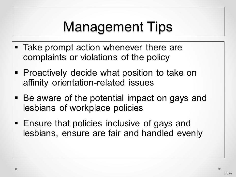 10-29 Management Tips  Take prompt action whenever there are complaints or violations of the policy  Proactively decide what position to take on affinity orientation-related issues  Be aware of the potential impact on gays and lesbians of workplace policies  Ensure that policies inclusive of gays and lesbians, ensure are fair and handled evenly