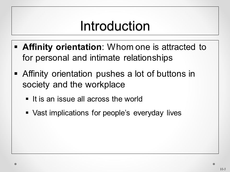 10-5 Introduction  Affinity orientation: Whom one is attracted to for personal and intimate relationships  Affinity orientation pushes a lot of buttons in society and the workplace  It is an issue all across the world  Vast implications for people's everyday lives