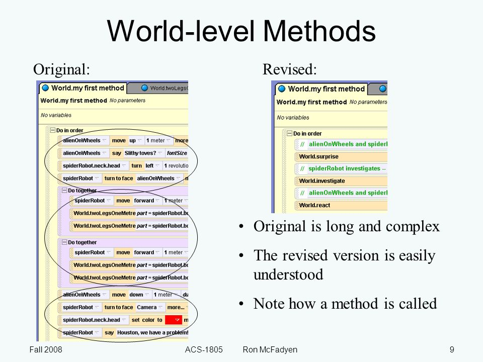Fall 2008ACS-1805 Ron McFadyen9 World-level Methods Original:Revised: Original is long and complex The revised version is easily understood Note how a method is called