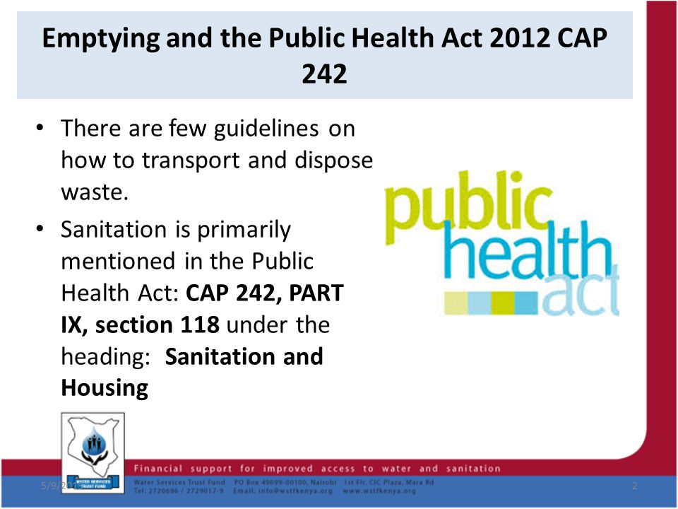 Emptying and the Public Health Act 2012 CAP 242 5/9/20152 There are few guidelines on how to transport and dispose waste. Sanitation is primarily ment