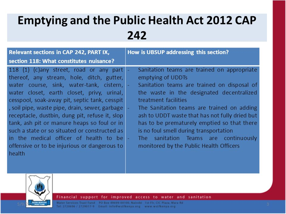 Emptying and the Public Health Act 2012 CAP 242 5/9/20154 118 (1) (e) any noxious matter, or waste water, flowing or discharged from any premises wherever situated, into any public street, or into the gutter or side channel of any street, or into the nullah or water course, irrigation channel or bed thereof no approved for the reception of such discharge -The Sanitation Teams go through vigorous training to ensure that they do not discharge the waste in public areas or streams.
