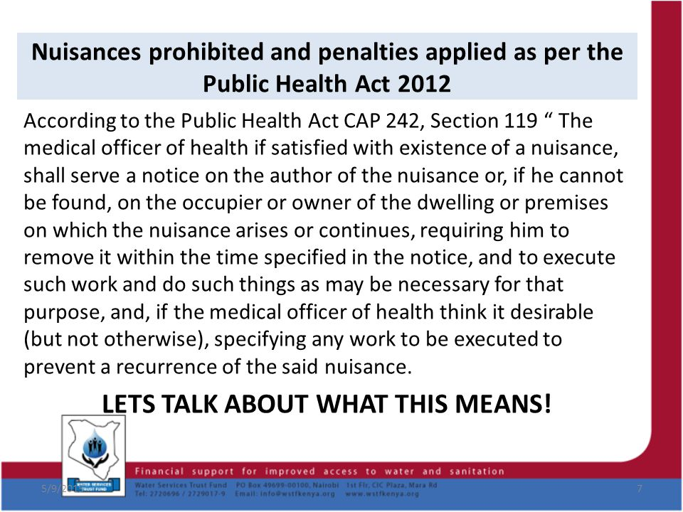 5/9/20158 Nuisances prohibited and penalties applied as per the Public Health Act 2012 According to the Public Health Act CAP 242, Section 121 Sub-section 1, if you do not comply with the notice, one is liable to a fine not exceeding KSh1,500 for every day during which the default continues.