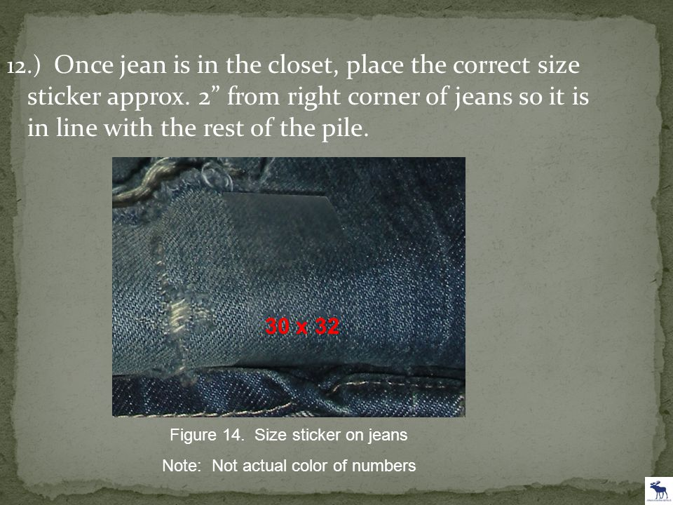 "12.) Once jean is in the closet, place the correct size sticker approx. 2"" from right corner of jeans so it is in line with the rest of the pile. 30 x"