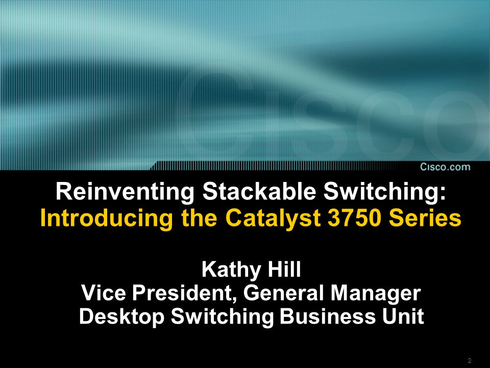 2 Reinventing Stackable Switching: Introducing the Catalyst 3750 Series Kathy Hill Vice President, General Manager Desktop Switching Business Unit