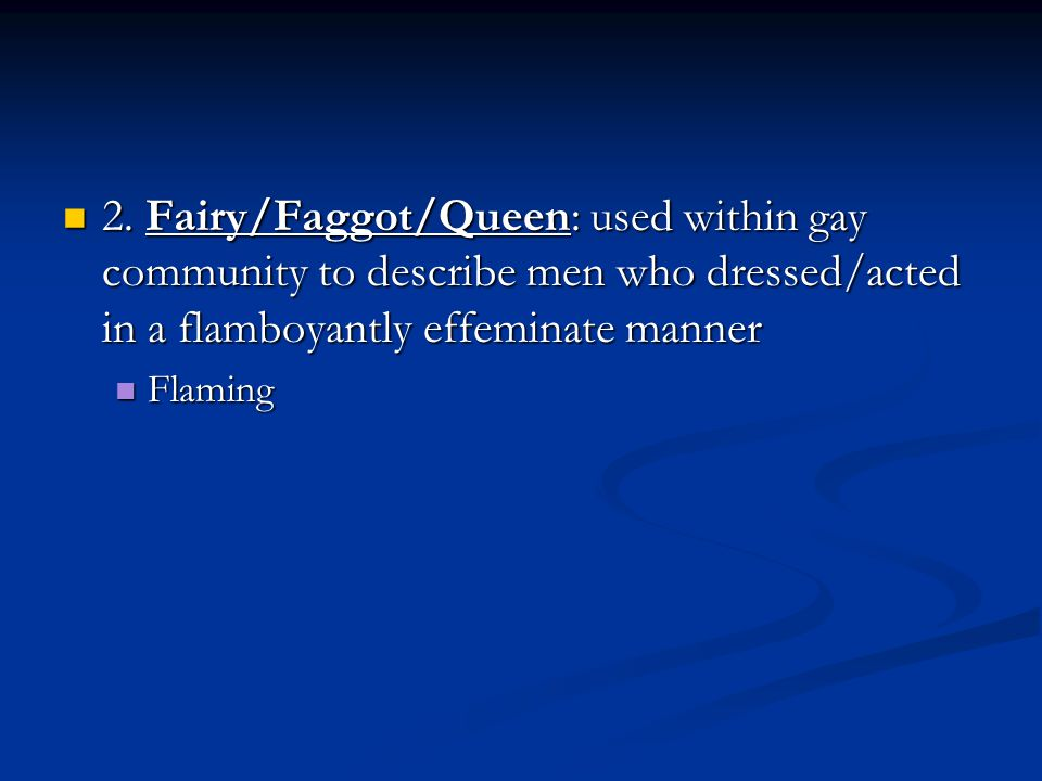 2. Fairy/Faggot/Queen: used within gay community to describe men who dressed/acted in a flamboyantly effeminate manner 2. Fairy/Faggot/Queen: used wit