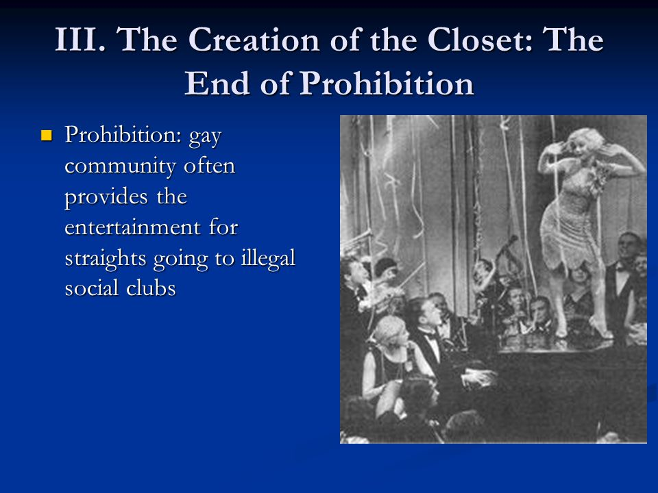 III. The Creation of the Closet: The End of Prohibition Prohibition: gay community often provides the entertainment for straights going to illegal soc