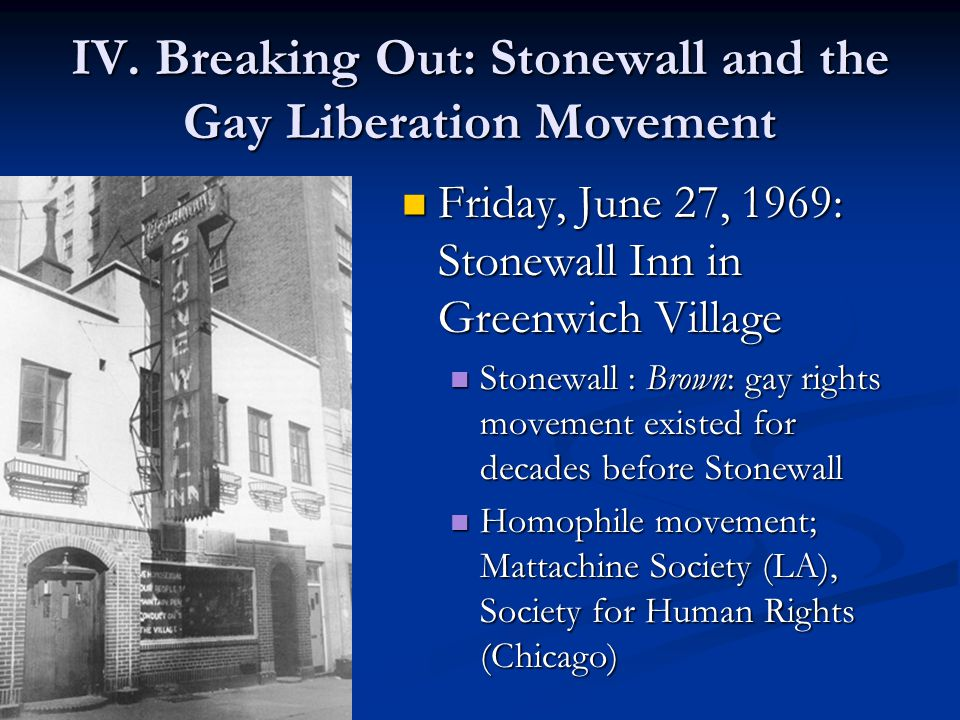 IV. Breaking Out: Stonewall and the Gay Liberation Movement Friday, June 27, 1969: Stonewall Inn in Greenwich Village Stonewall : Brown: gay rights mo