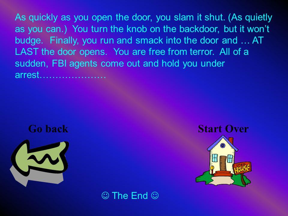 As quickly as you open the door, you slam it shut.