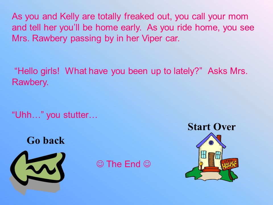As you and Kelly are totally freaked out, you call your mom and tell her you'll be home early.