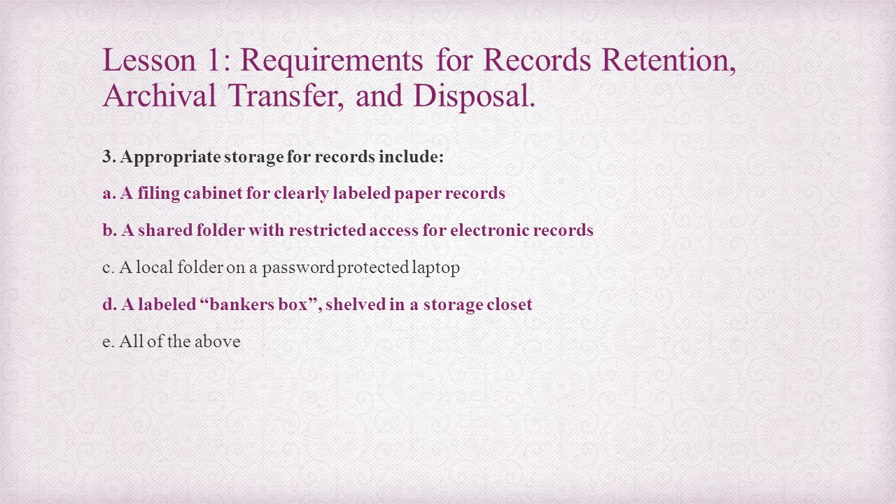 Lesson 1: Requirements for Records Retention, Archival Transfer, and Disposal. 3. Appropriate storage for records include: a. A filing cabinet for cle