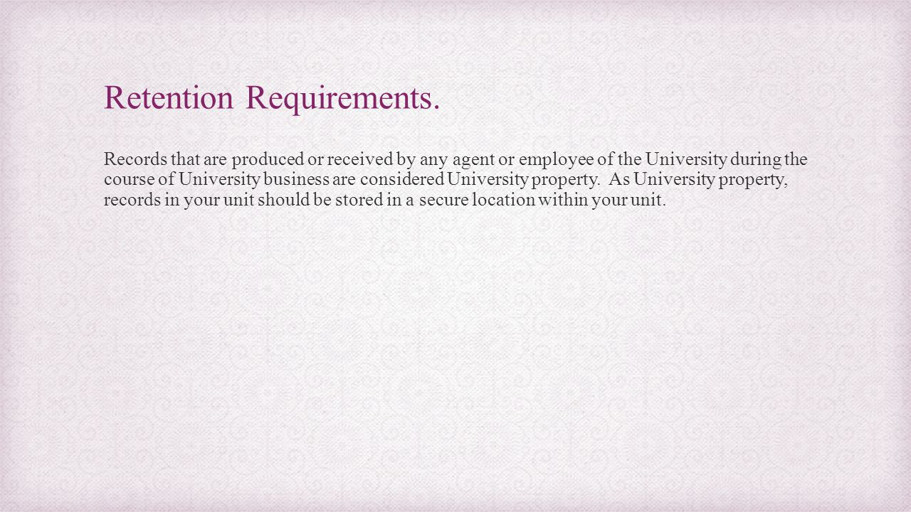 Retention Requirements. Records that are produced or received by any agent or employee of the University during the course of University business are