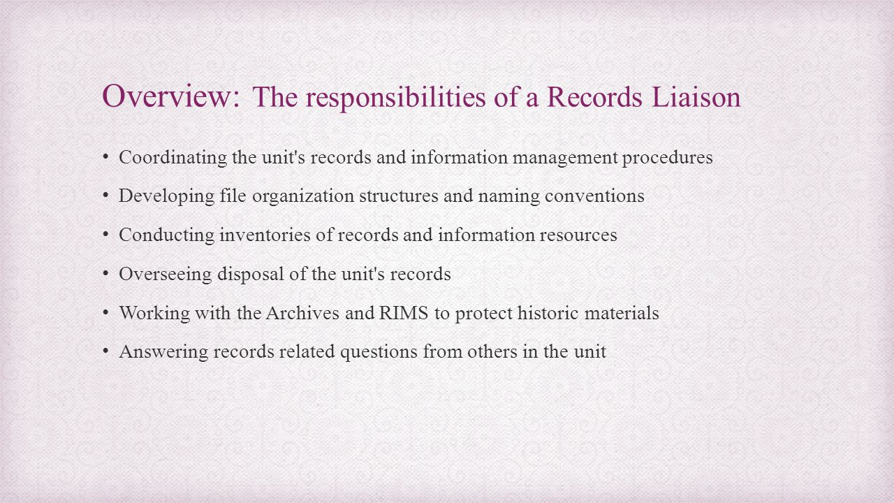 Overview: The responsibilities of a Records Liaison Coordinating the unit's records and information management procedures Developing file organization