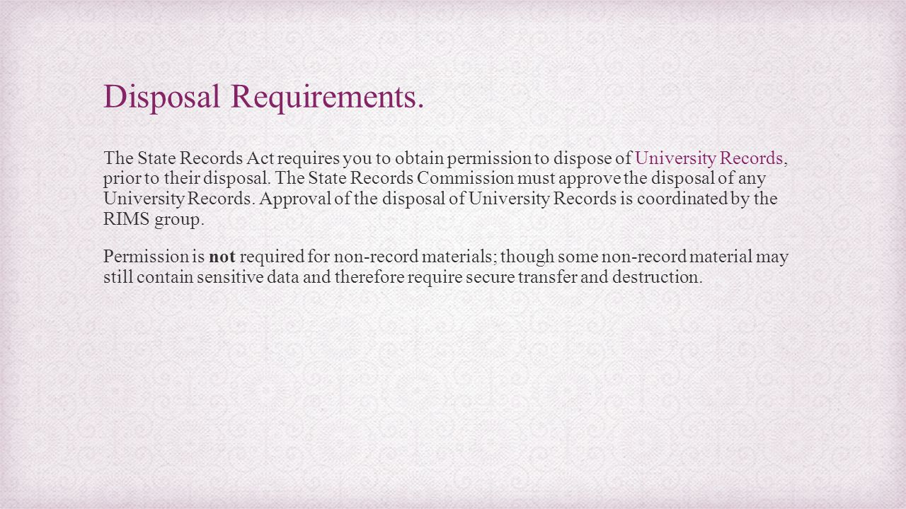 Disposal Requirements. The State Records Act requires you to obtain permission to dispose of University Records, prior to their disposal. The State Re