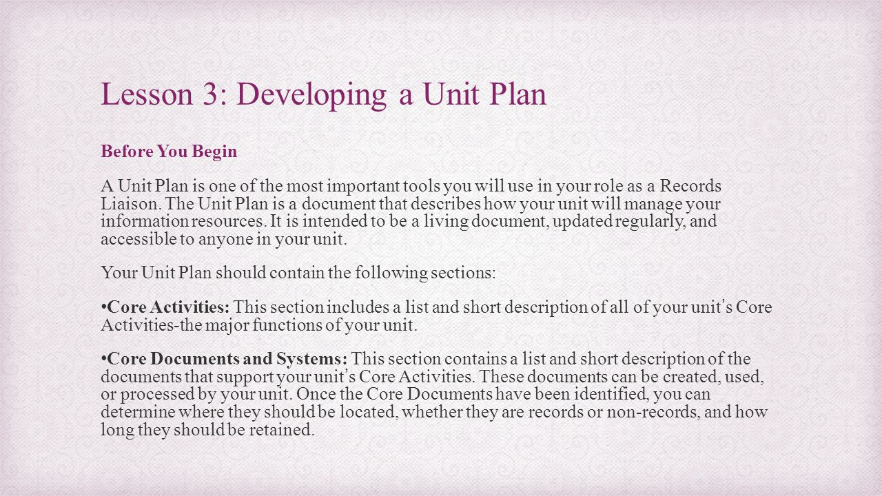 Lesson 3: Developing a Unit Plan Before You Begin A Unit Plan is one of the most important tools you will use in your role as a Records Liaison. The U