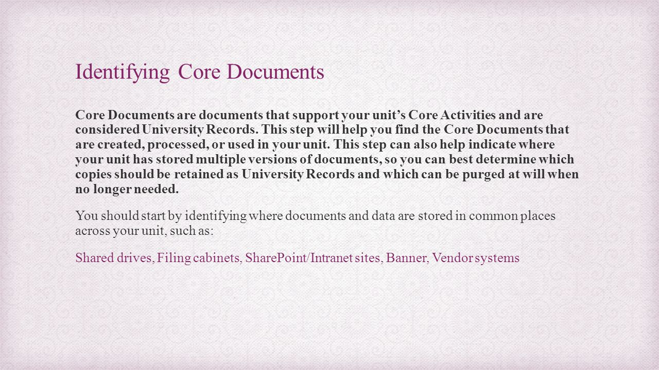 Identifying Core Documents Core Documents are documents that support your unit's Core Activities and are considered University Records. This step will