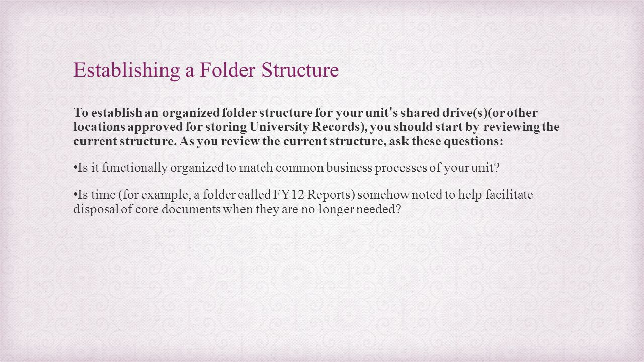 Establishing a Folder Structure To establish an organized folder structure for your unit's shared drive(s)(or other locations approved for storing Uni