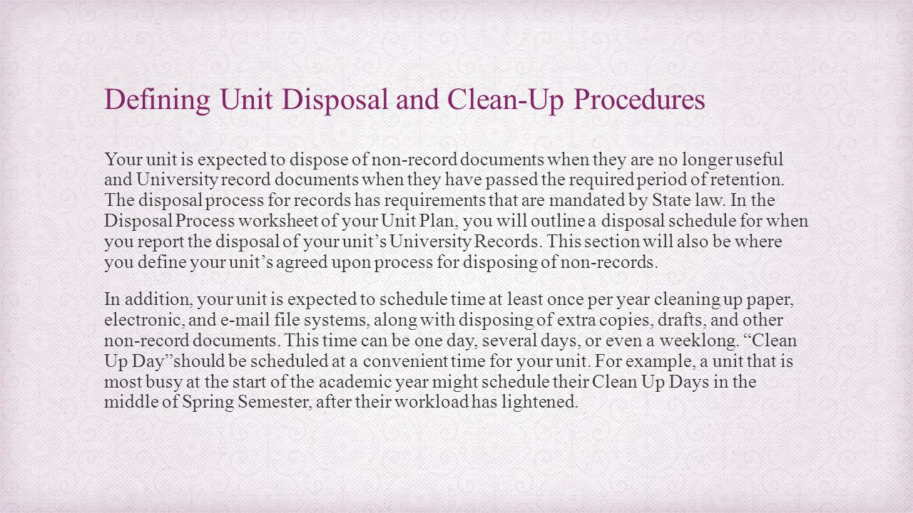 Defining Unit Disposal and Clean-Up Procedures Your unit is expected to dispose of non-record documents when they are no longer useful and University