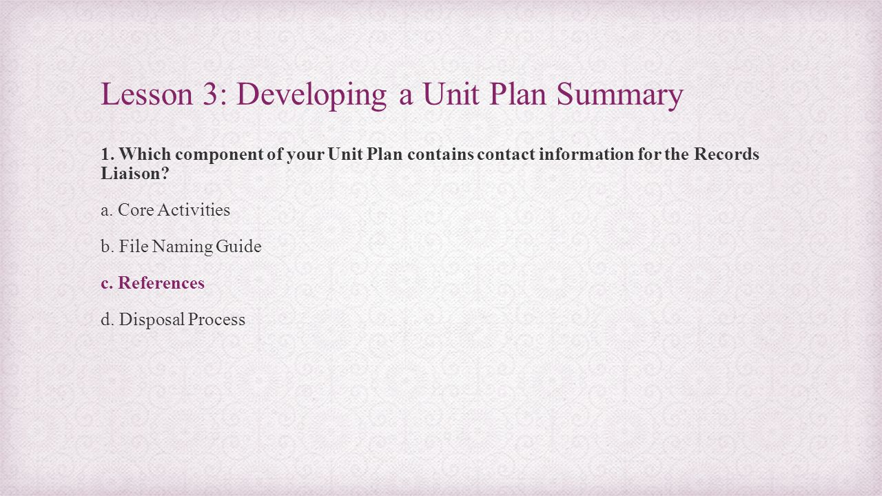 Lesson 3: Developing a Unit Plan Summary 1. Which component of your Unit Plan contains contact information for the Records Liaison? a. Core Activities