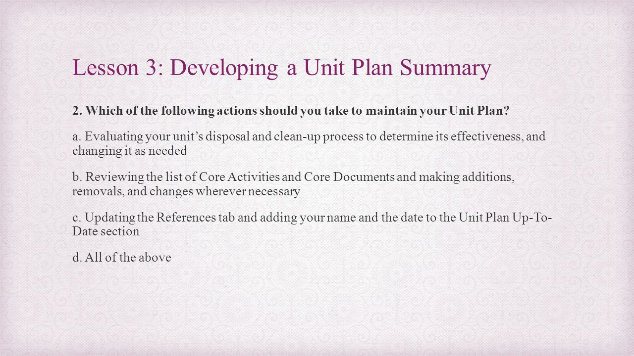 Lesson 3: Developing a Unit Plan Summary 2. Which of the following actions should you take to maintain your Unit Plan? a. Evaluating your unit's dispo
