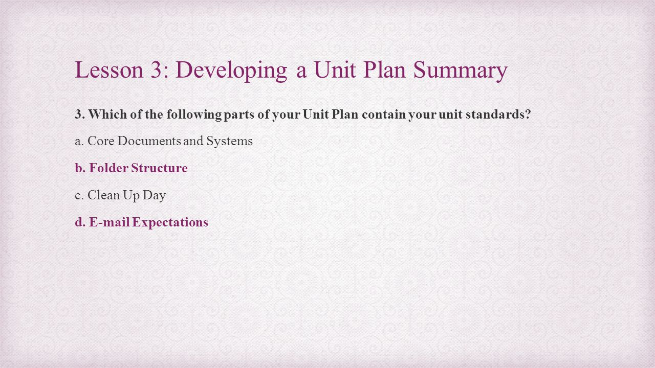 Lesson 3: Developing a Unit Plan Summary 3. Which of the following parts of your Unit Plan contain your unit standards? a. Core Documents and Systems