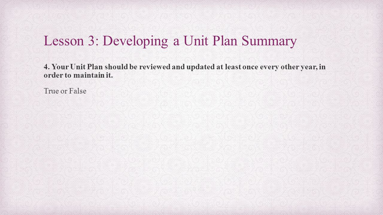Lesson 3: Developing a Unit Plan Summary 4. Your Unit Plan should be reviewed and updated at least once every other year, in order to maintain it. Tru