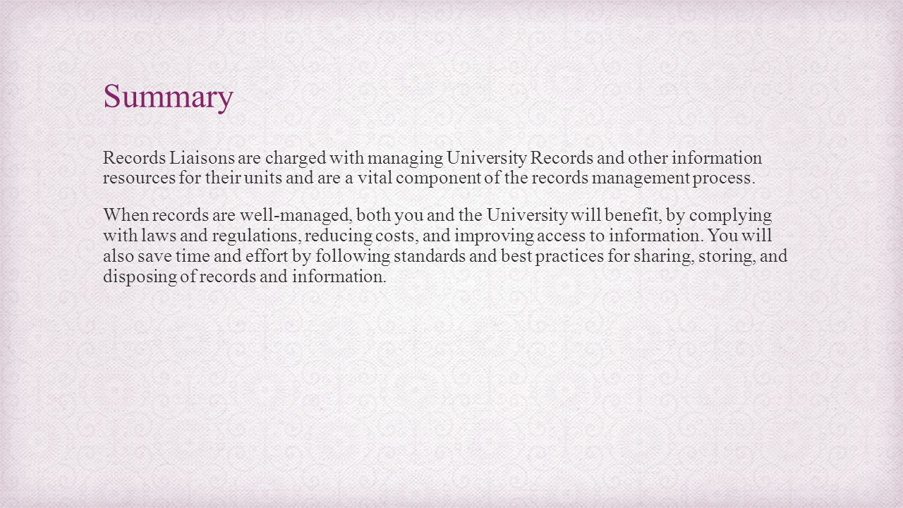 Summary Records Liaisons are charged with managing University Records and other information resources for their units and are a vital component of the