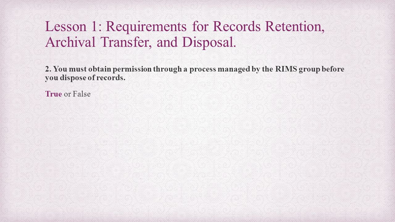 Lesson 1: Requirements for Records Retention, Archival Transfer, and Disposal. 2. You must obtain permission through a process managed by the RIMS gro