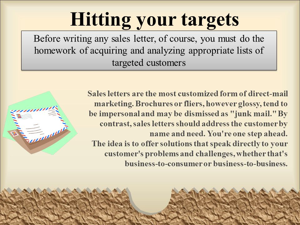 Hitting your targets Before writing any sales letter, of course, you must do the homework of acquiring and analyzing appropriate lists of targeted cus