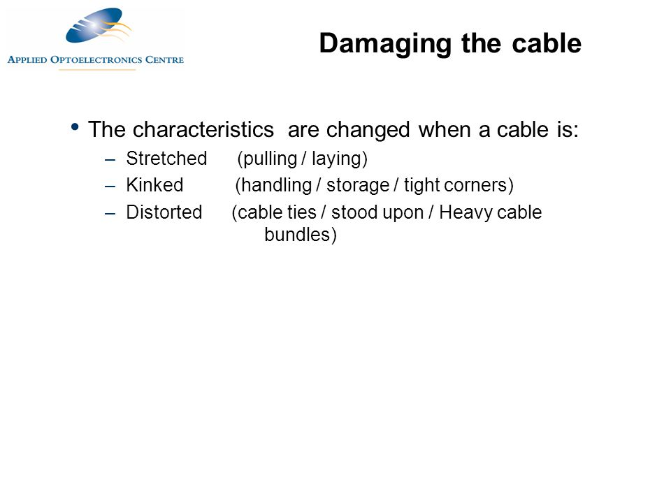 The characteristics are changed when a cable is: –Stretched (pulling / laying) –Kinked (handling / storage / tight corners) –Distorted (cable ties / s