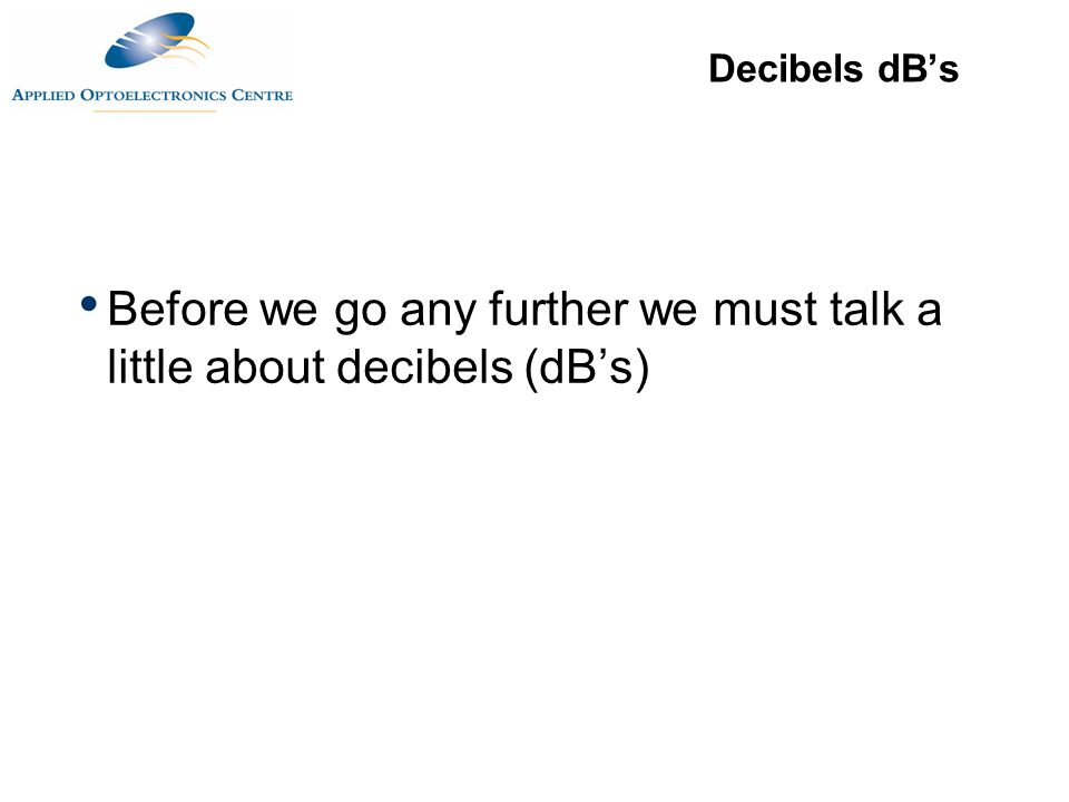 Decibels dB's Before we go any further we must talk a little about decibels (dB's)