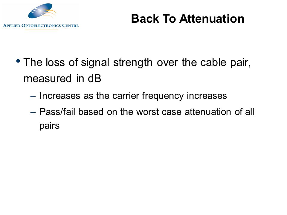 The loss of signal strength over the cable pair, measured in dB –Increases as the carrier frequency increases –Pass/fail based on the worst case atten