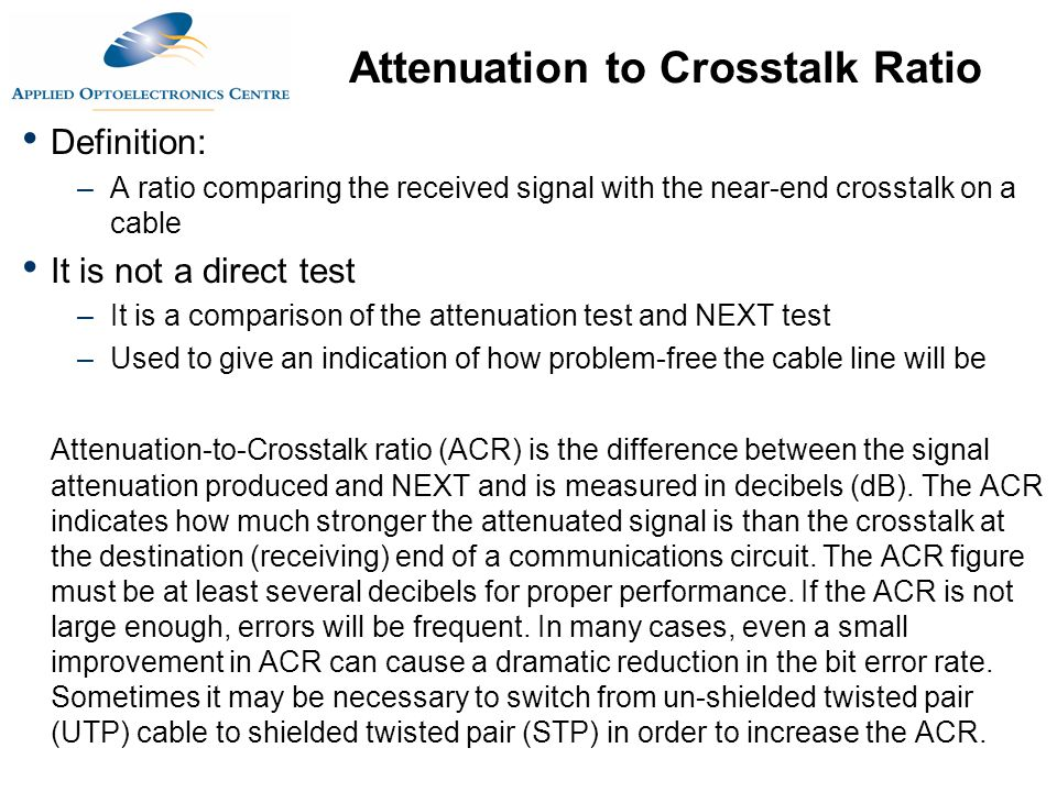 Attenuation to Crosstalk Ratio Definition: –A ratio comparing the received signal with the near-end crosstalk on a cable It is not a direct test –It i