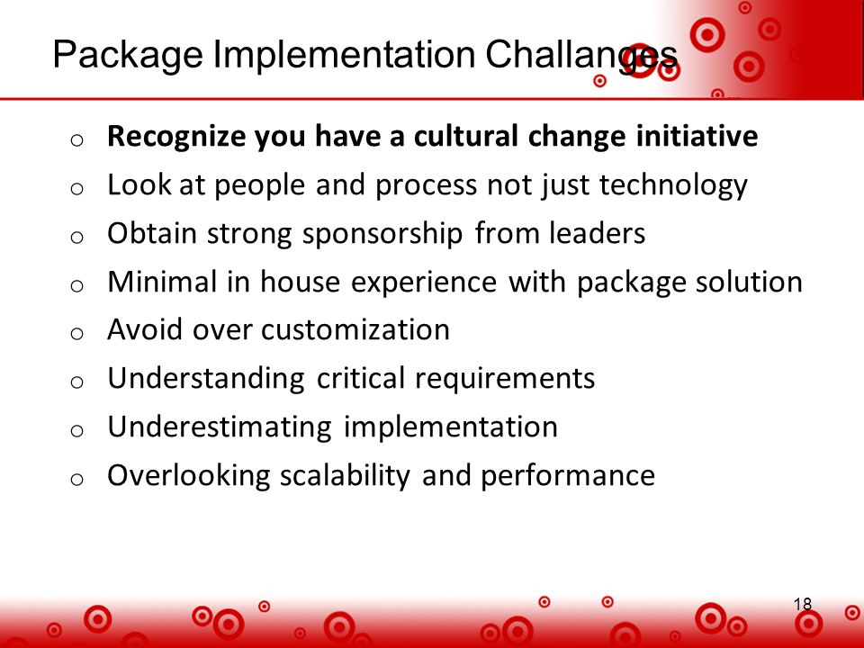 18 Package Implementation Challanges 18 o Recognize you have a cultural change initiative o Look at people and process not just technology o Obtain st
