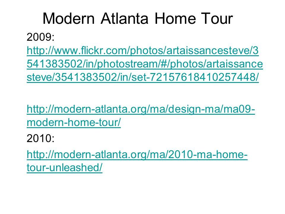 Modern Atlanta Home Tour 2009: http://www.flickr.com/photos/artaissancesteve/3 541383502/in/photostream/#/photos/artaissance steve/3541383502/in/set-72157618410257448/ http://www.flickr.com/photos/artaissancesteve/3 541383502/in/photostream/#/photos/artaissance steve/3541383502/in/set-72157618410257448/ http://modern-atlanta.org/ma/design-ma/ma09- modern-home-tour/ 2010: http://modern-atlanta.org/ma/2010-ma-home- tour-unleashed/