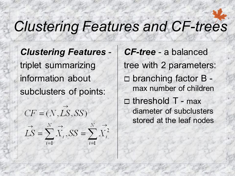 Clustering Features and CF-trees Clustering Features - triplet summarizing information about subclusters of points: CF-tree - a balanced tree with 2 parameters: ¨ branching factor B - max number of children ¨ threshold T - max diameter of subclusters stored at the leaf nodes