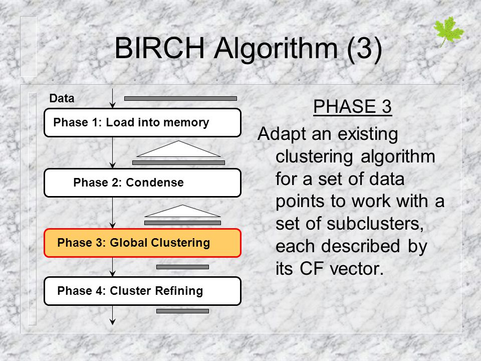 BIRCH Algorithm (3) PHASE 3 Adapt an existing clustering algorithm for a set of data points to work with a set of subclusters, each described by its C