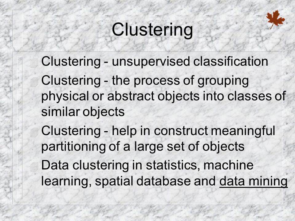 Clustering 4 Clustering - unsupervised classification 4 Clustering - the process of grouping physical or abstract objects into classes of similar objects 4 Clustering - help in construct meaningful partitioning of a large set of objects 4 Data clustering in statistics, machine learning, spatial database and data mining