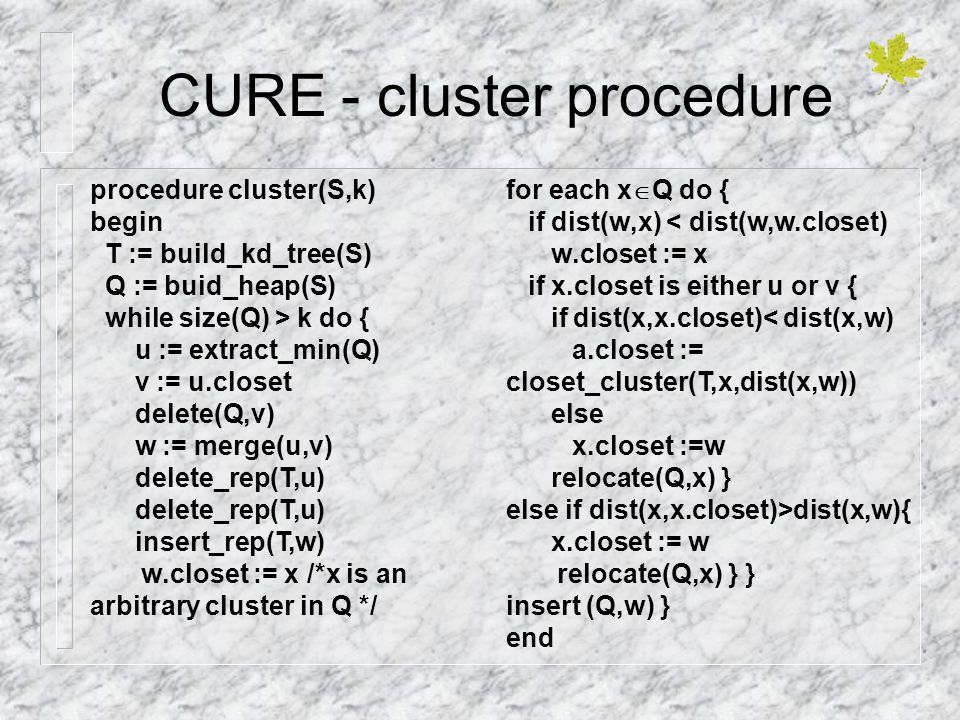 CURE - cluster procedure procedure cluster(S,k) begin T := build_kd_tree(S) Q := buid_heap(S) while size(Q) > k do { u := extract_min(Q) v := u.closet delete(Q,v) w := merge(u,v) delete_rep(T,u) insert_rep(T,w) w.closet := x /*x is an arbitrary cluster in Q */ for each x  Q do { if dist(w,x) < dist(w,w.closet) w.closet := x if x.closet is either u or v { if dist(x,x.closet)< dist(x,w) a.closet := closet_cluster(T,x,dist(x,w)) else x.closet :=w relocate(Q,x) } else if dist(x,x.closet)>dist(x,w){ x.closet := w relocate(Q,x) } } insert (Q,w) } end